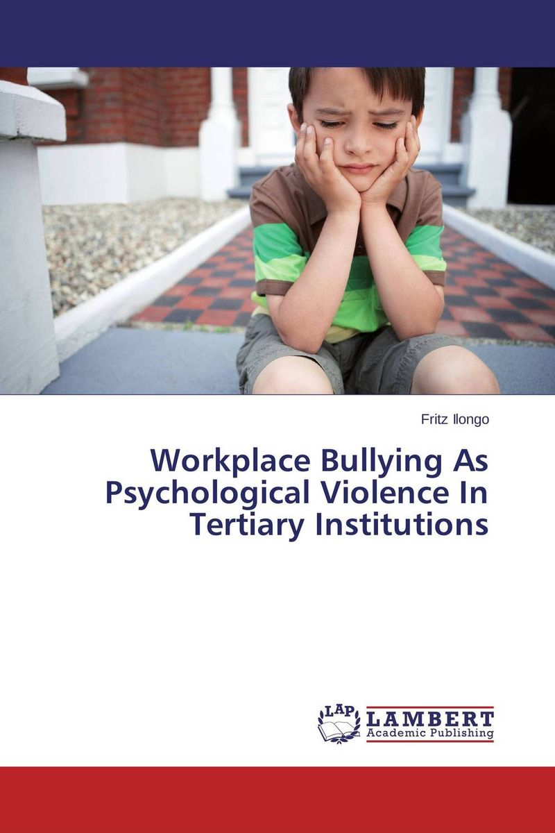 Workplace Bullying As Psychological Violence In Tertiary Institutions  fritz ilongo workplace bullying as psychological violence in tertiary institutions