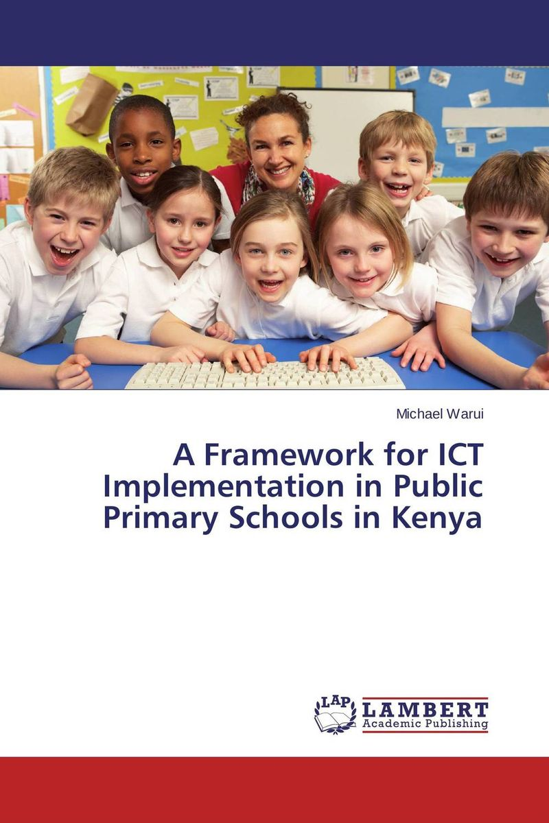 A Framework for ICT Implementation in Public Primary Schools in Kenya the use of ict for learning at dinaledi school in the limpopo province