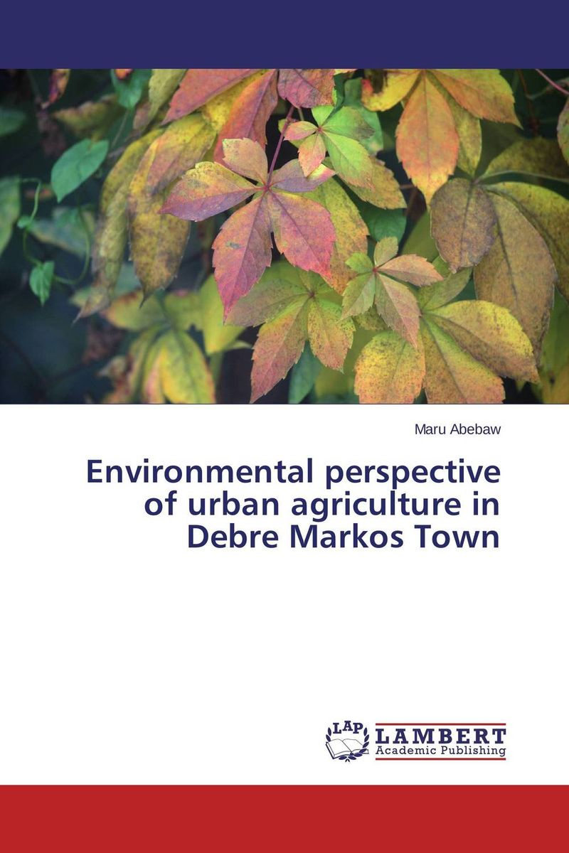 Environmental perspective of urban agriculture in Debre Markos Town an introduction to environmental pollution
