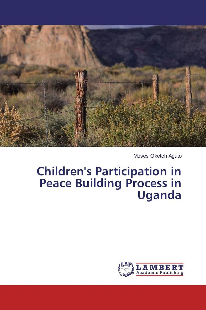Children's Participation in Peace Building Process in Uganda bwimana aembe reintegration of ex child soldiers for a peace process