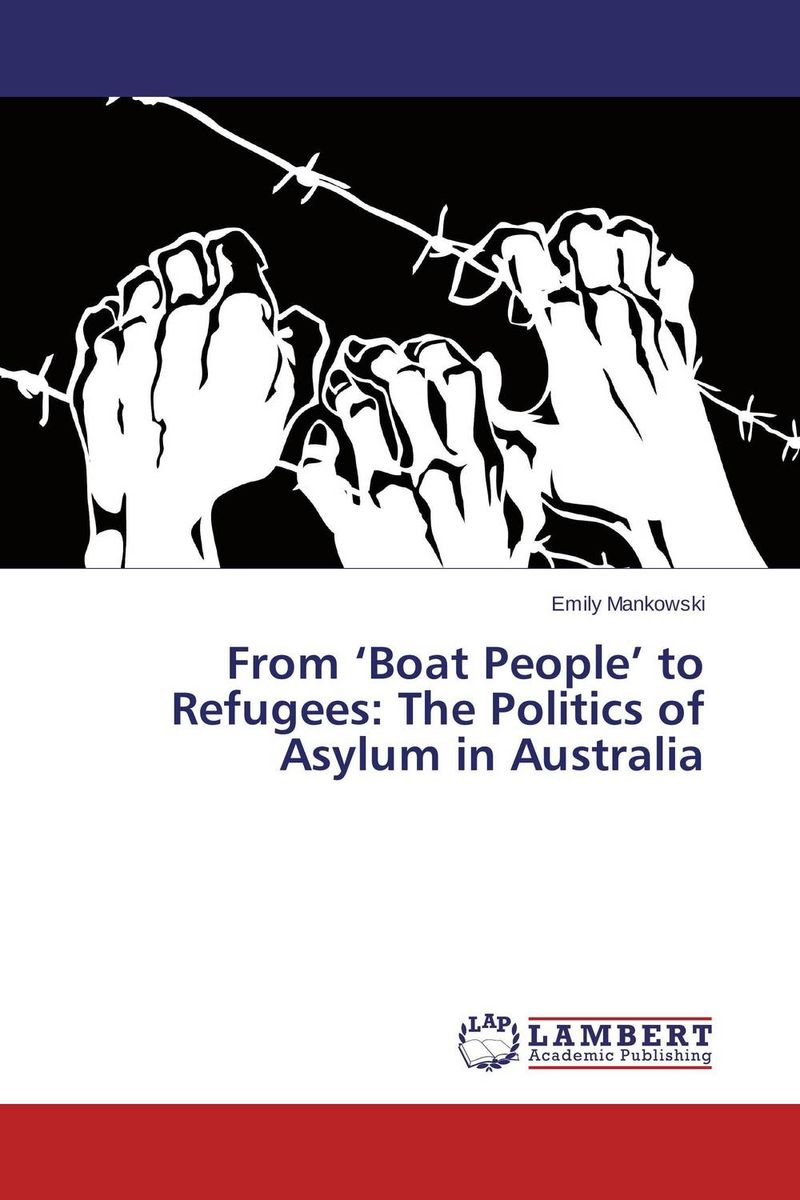 From 'Boat People' to Refugees: The Politics of Asylum in Australia the asylum