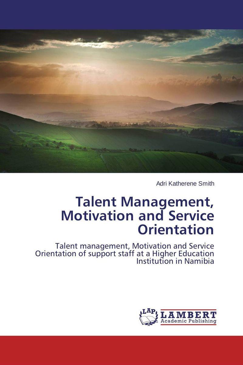 Talent Management, Motivation and Service Orientation talent management the imperative