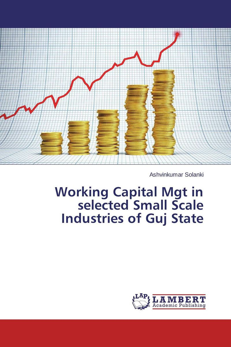 Working Capital Mgt in selected Small Scale Industries of Guj State james sagner essentials of working capital management