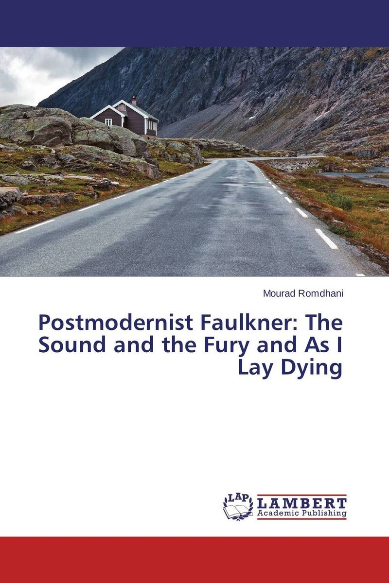 Postmodernist Faulkner: The Sound and the Fury and As I Lay Dying william faulkner as i lay dying