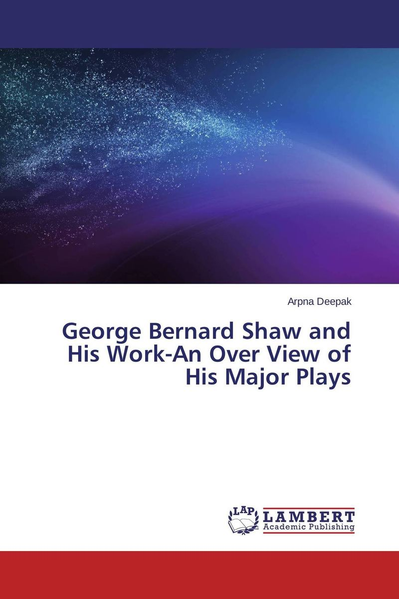 George Bernard Shaw and His Work-An Over View of His Major Plays the major plays