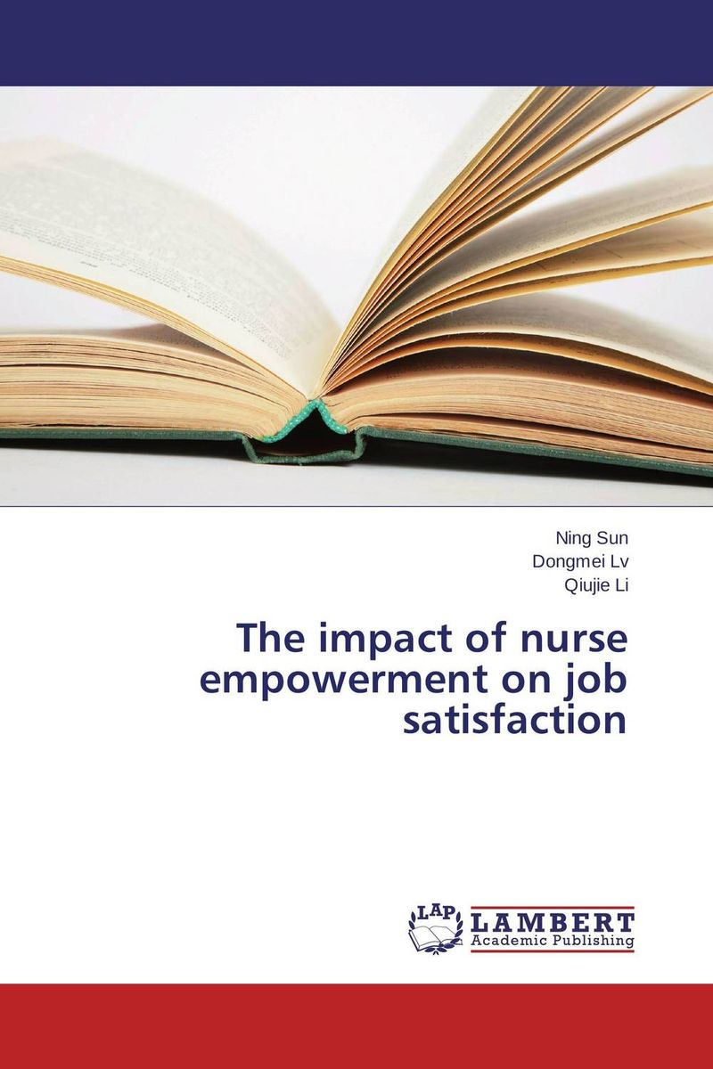 The impact of nurse empowerment on job satisfaction impact of job satisfaction on turnover intentions