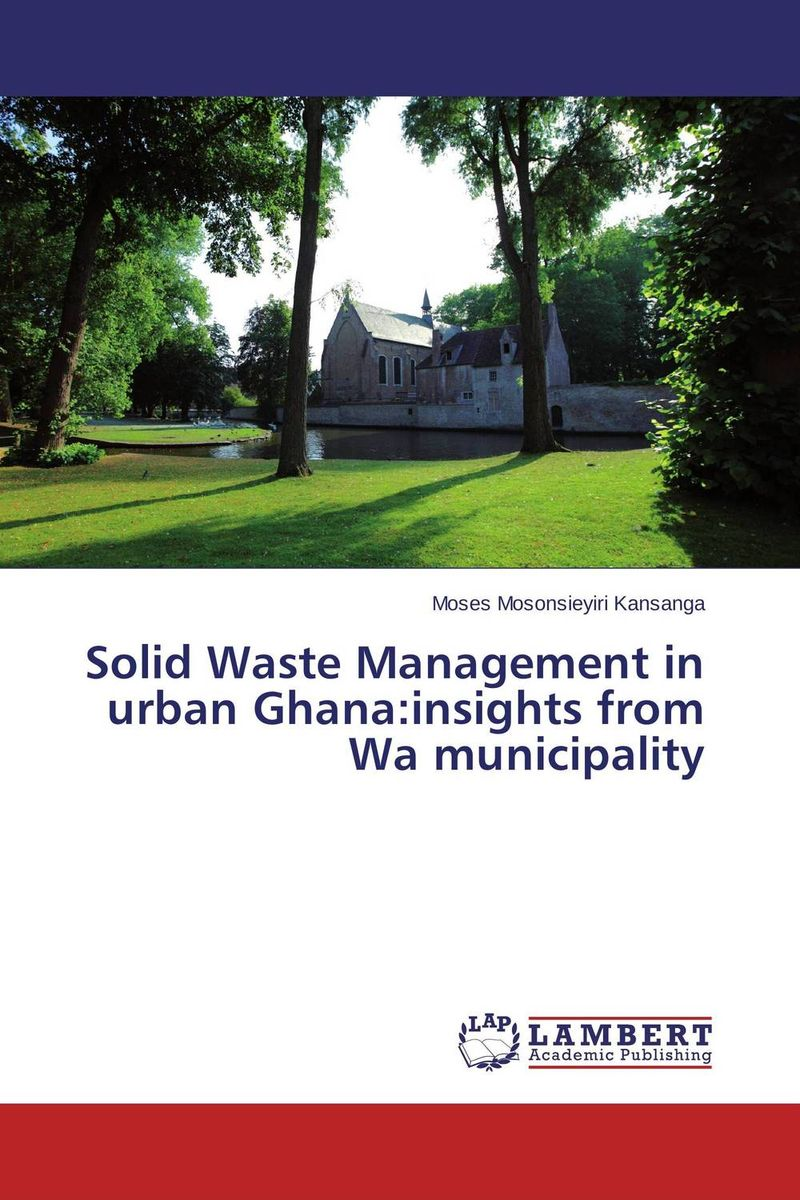Solid Waste Management in urban Ghana:insights from Wa municipality купить