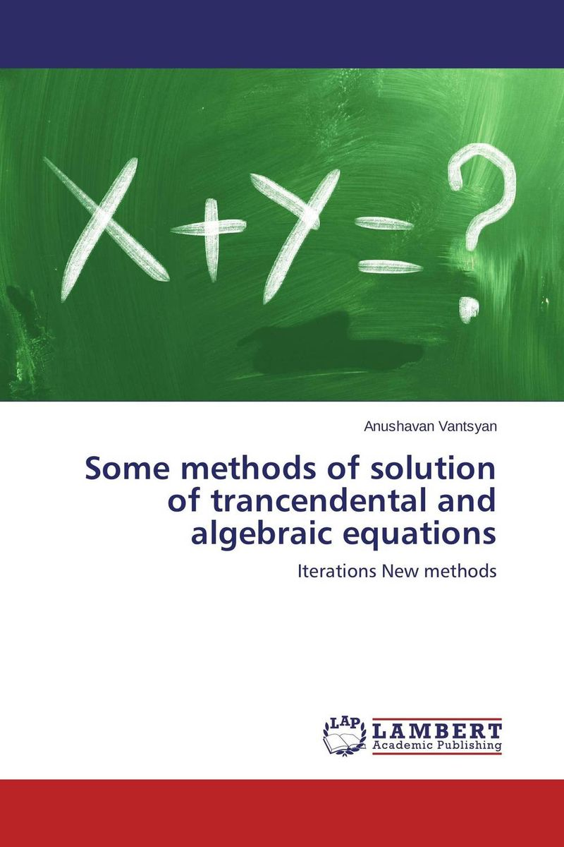 Some methods of solution of trancendental and algebraic equations mircea ion cirnu algebraic equations