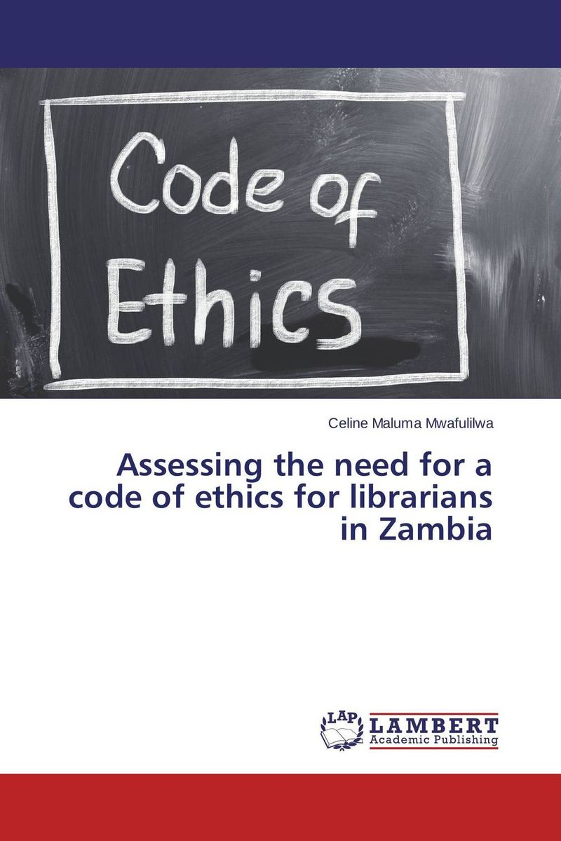 Assessing the need for a code of ethics for librarians in Zambia the application of global ethics to solve local improprieties