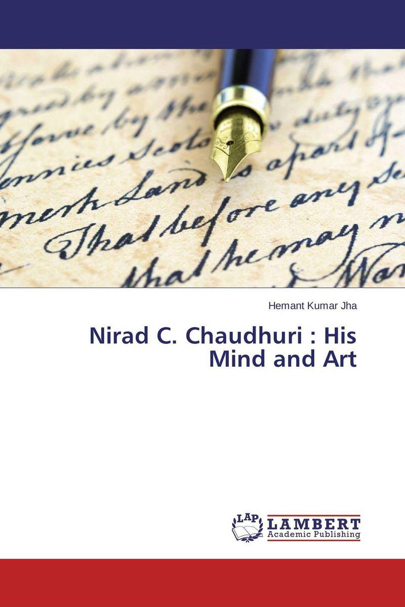 Nirad C. Chaudhuri : His Mind and Art hemant kumar jha nirad c chaudhuri his mind and art