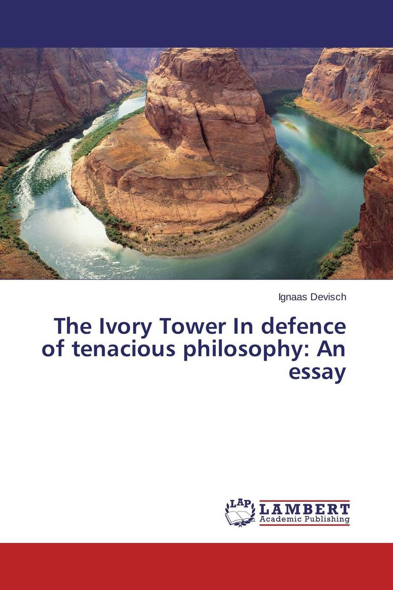 The Ivory Tower In defence of tenacious philosophy: An essay affair of state an