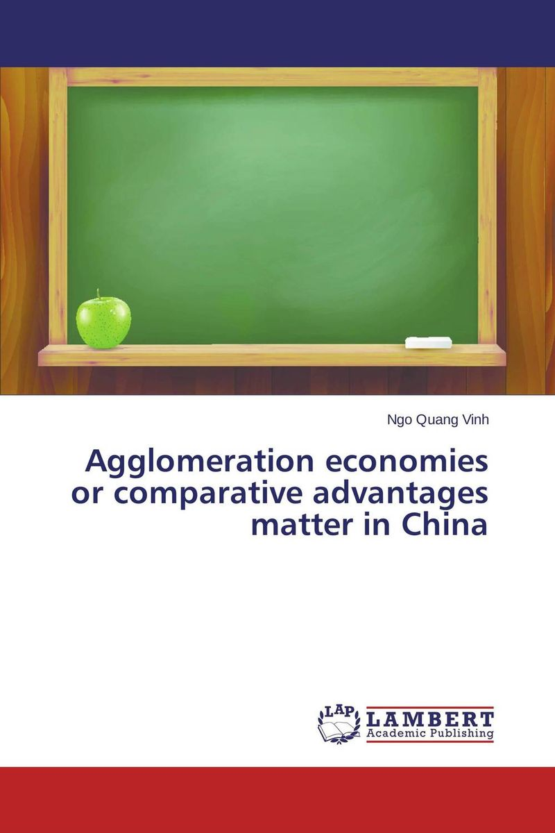 Agglomeration economies or comparative advantages matter in China economics of agglomeration cities industrial location and globalization
