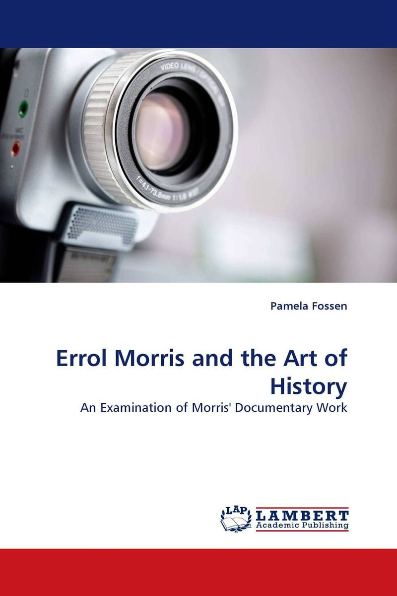 Errol Morris and the Art of History pamela fossen errol morris and the art of history