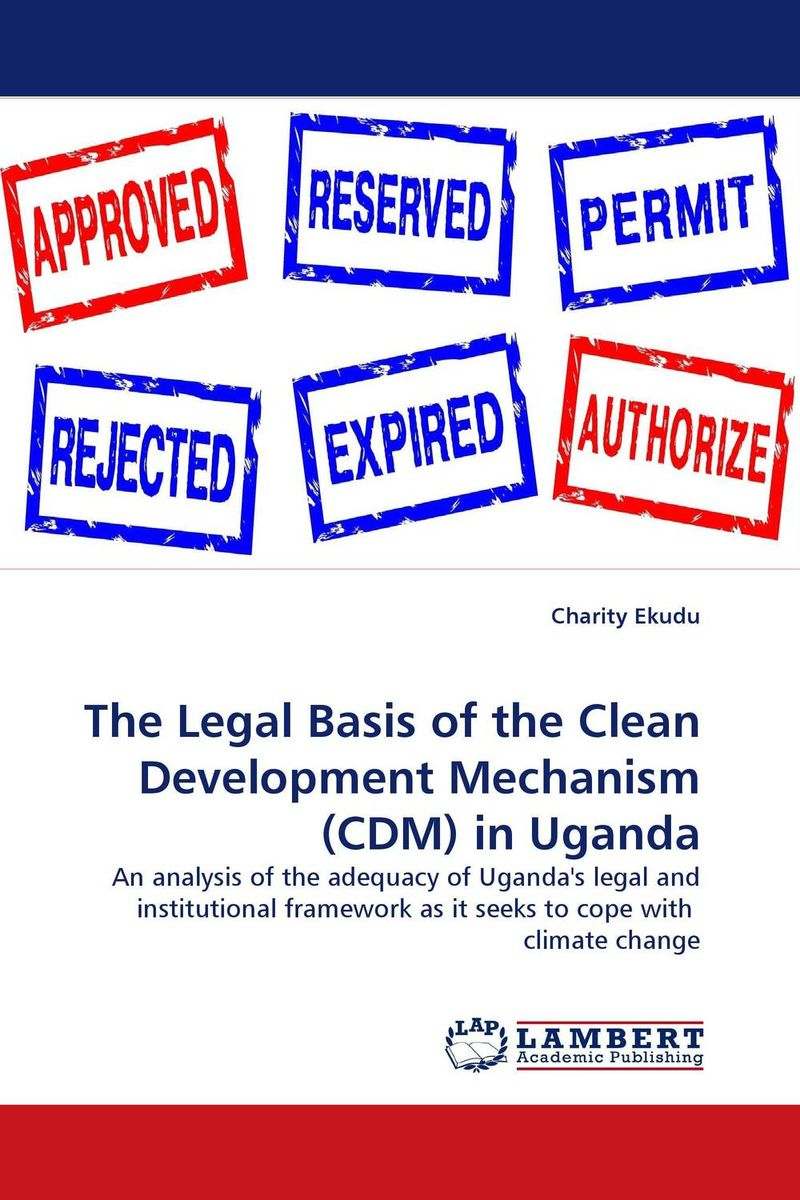 The Legal Basis of the Clean Development Mechanism (CDM) in Uganda a critical analysis of legal framework on climate change