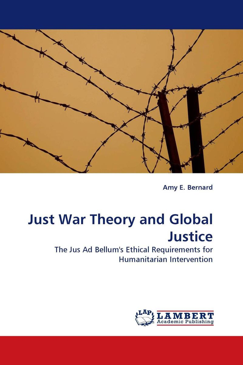 Just War Theory and Global Justice the application of global ethics to solve local improprieties