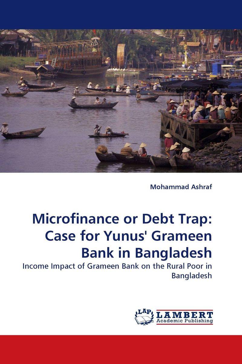 Microfinance or Debt Trap: Case for Yunus'' Grameen Bank in Bangladesh beatriz a de aghion the economics of microfinance