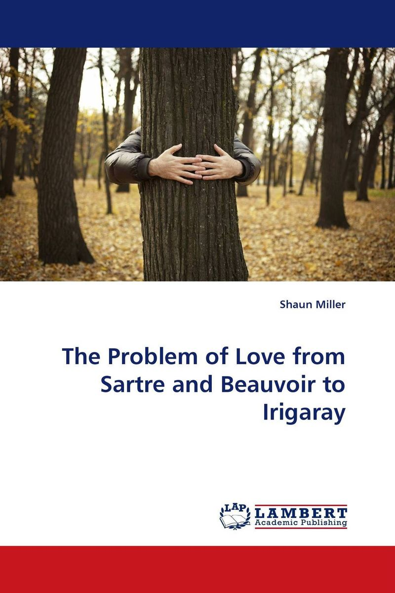 The Problem of Love from Sartre and Beauvoir to Irigaray love s hangover lamentations of love gone awry