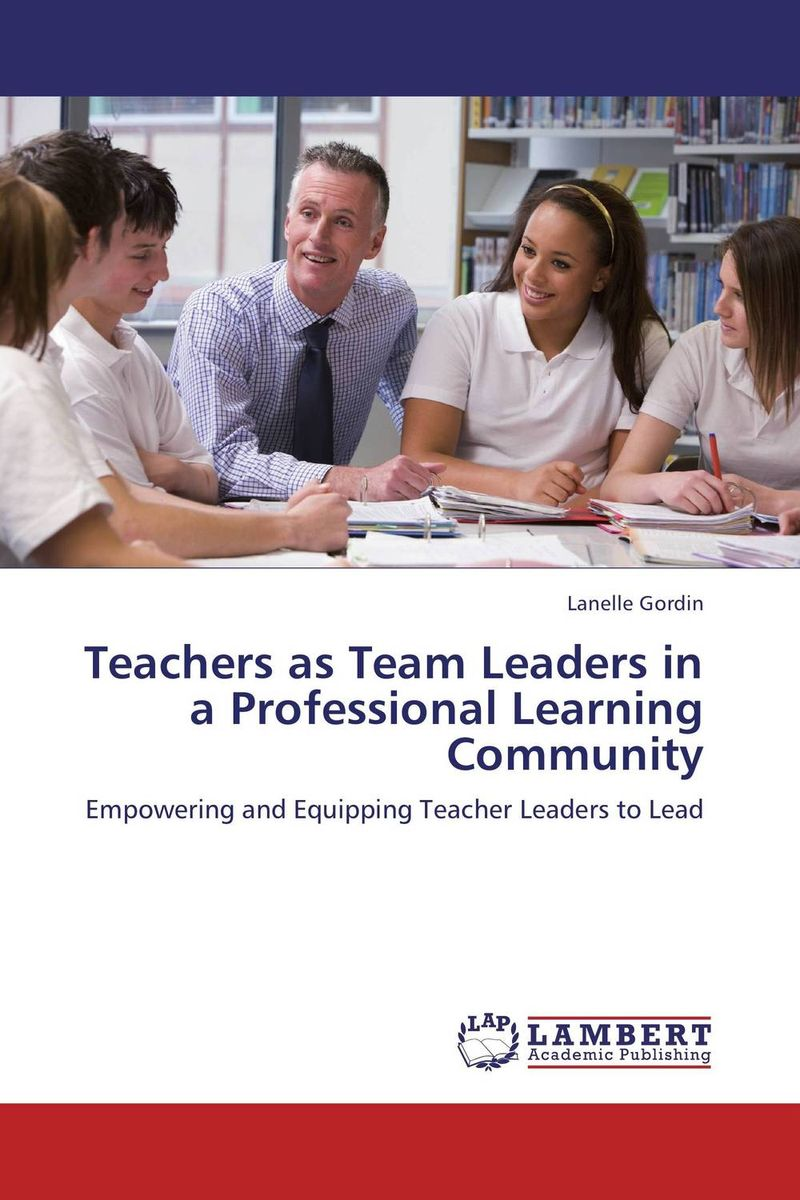 Teachers as Team Leaders in a Professional Learning Community the principal s role in getting teachers to collaborate