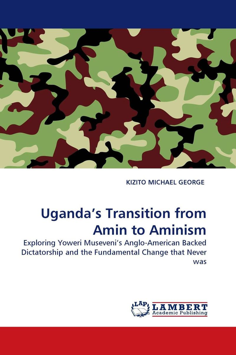 Uganda''s Transition from Amin to Aminism democracy and dictatorship in uganda a politics of dispensation