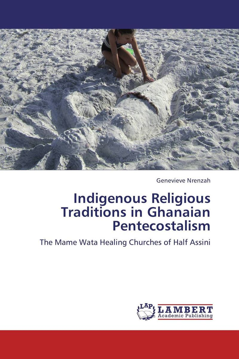 Indigenous Religious Traditions in Ghanaian Pentecostalism the undomestic goddess