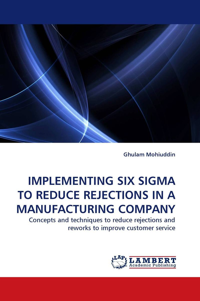 IMPLEMENTING SIX SIGMA TO REDUCE REJECTIONS IN A MANUFACTURING COMPANY george eckes six sigma team dynamics the elusive key to project success