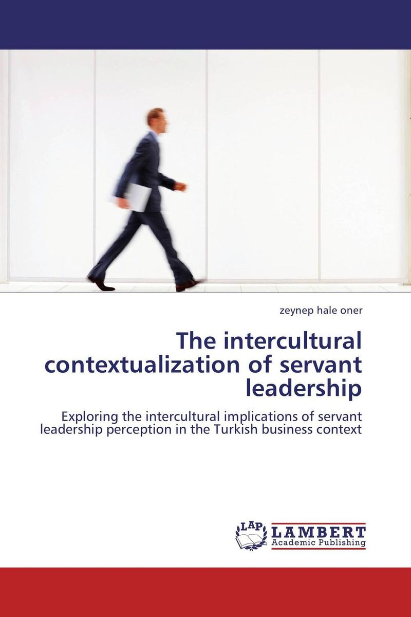 The intercultural contextualization of servant leadership mastering leadership an integrated framework for breakthrough performance and extraordinary business results