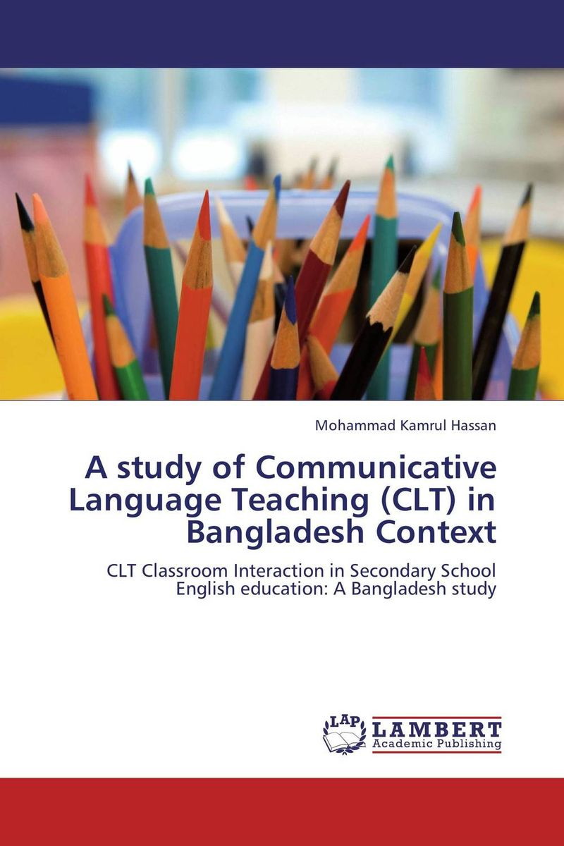 A study of Communicative Language Teaching (CLT) in Bangladesh Context an outline of communicative language teaching in bangladesh