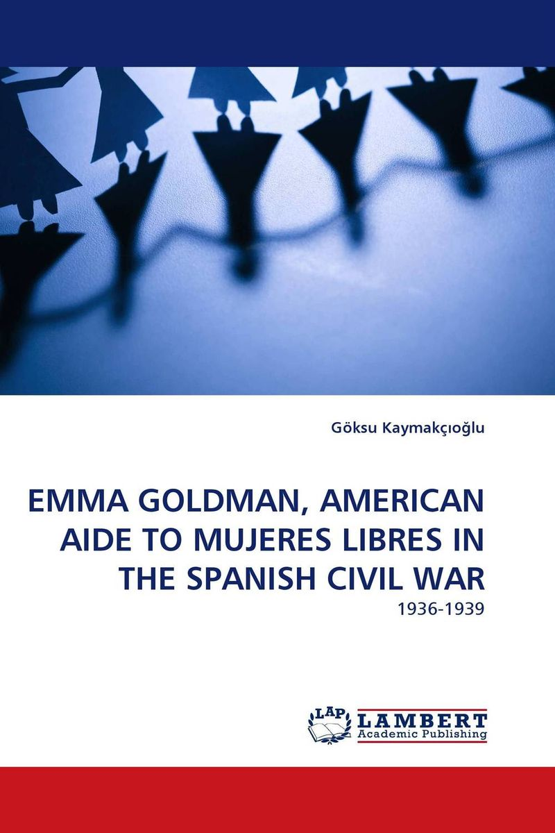 EMMA GOLDMAN, AMERICAN AIDE TO MUJERES LIBRES IN THE SPANISH CIVIL WAR thomas hugh the spanish civil war