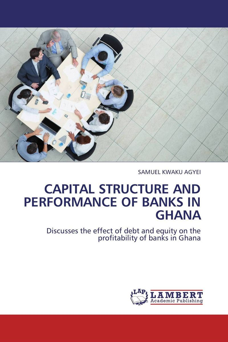 CAPITAL STRUCTURE AND PERFORMANCE OF BANKS IN GHANA capital structure and risk dynamics among banks