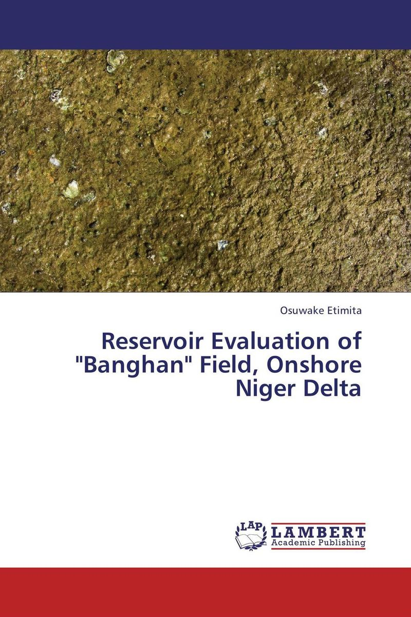 Reservoir Evaluation of Banghan Field, Onshore Niger Delta the role of evaluation as a mechanism for advancing principal practice