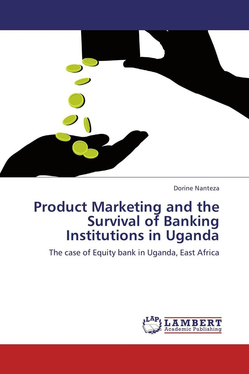 Product Marketing and the Survival of Banking Institutions in Uganda asif yaseen fostering innovations for banking the unbanked models