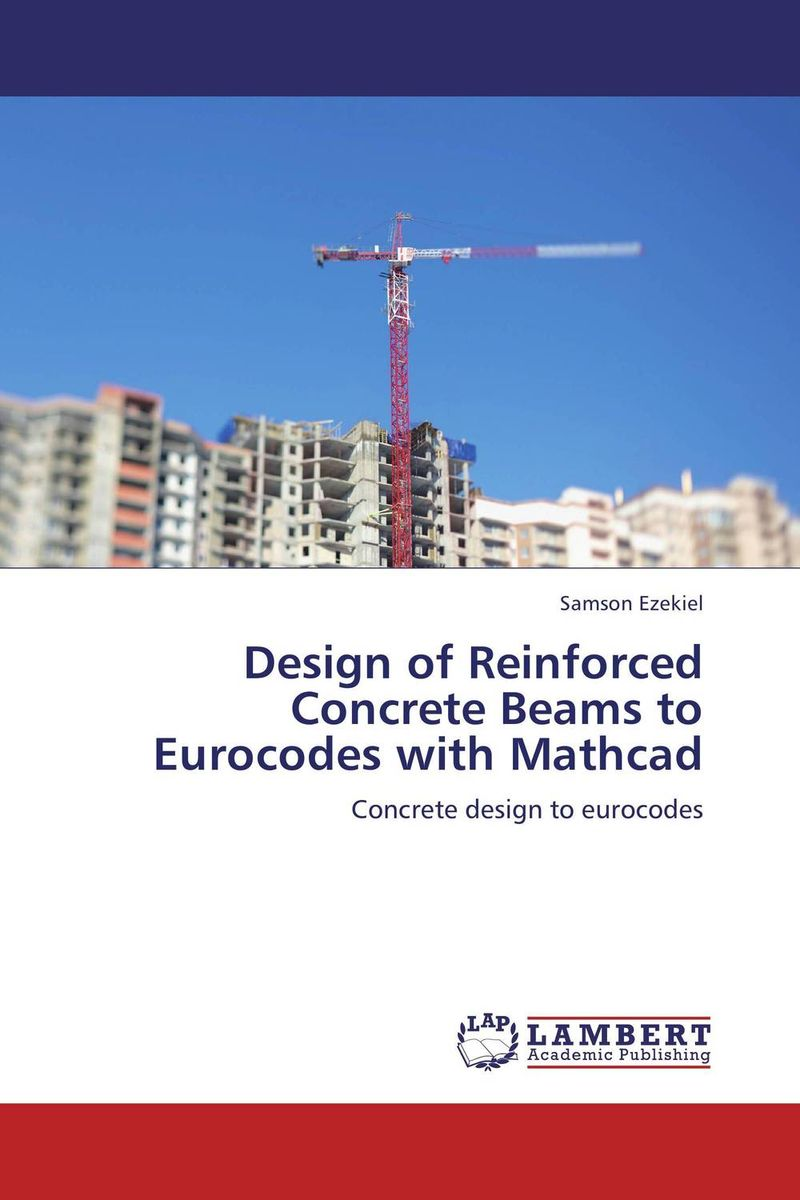 Design of Reinforced Concrete Beams to Eurocodes with Mathcad innovative design philosophy for reinforced concrete structures