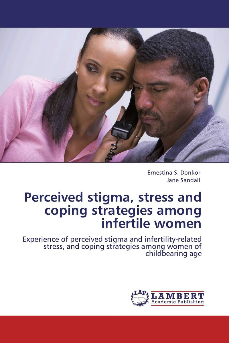 Perceived stigma, stress and coping strategies among infertile women dr ripudaman singh mrs arihant kaur bhalla and er indpreet kaur stress among bank employees