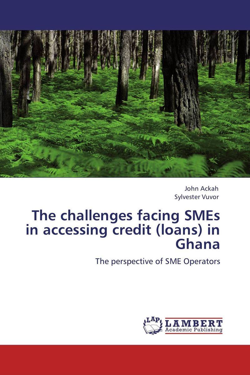 The challenges facing SMEs in accessing credit (loans) in Ghana the challenges facing smes in accessing credit loans in ghana