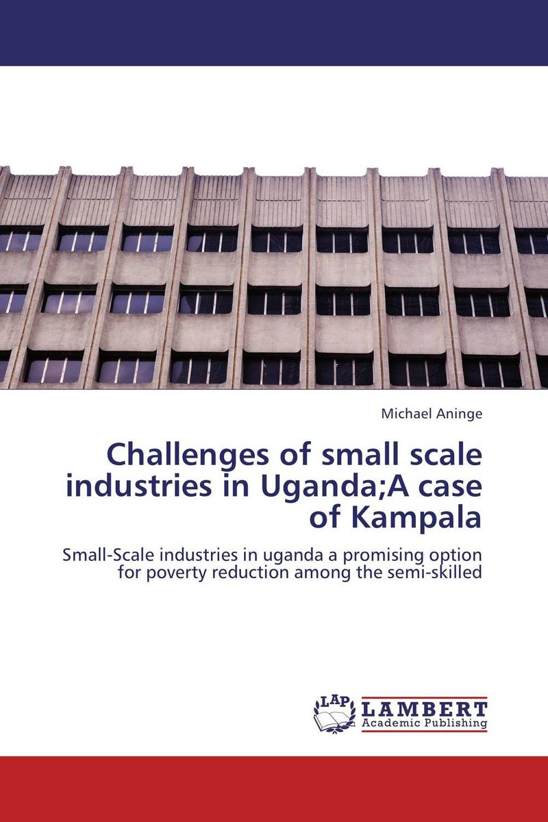 Challenges of small scale industries in Uganda;A case of Kampala