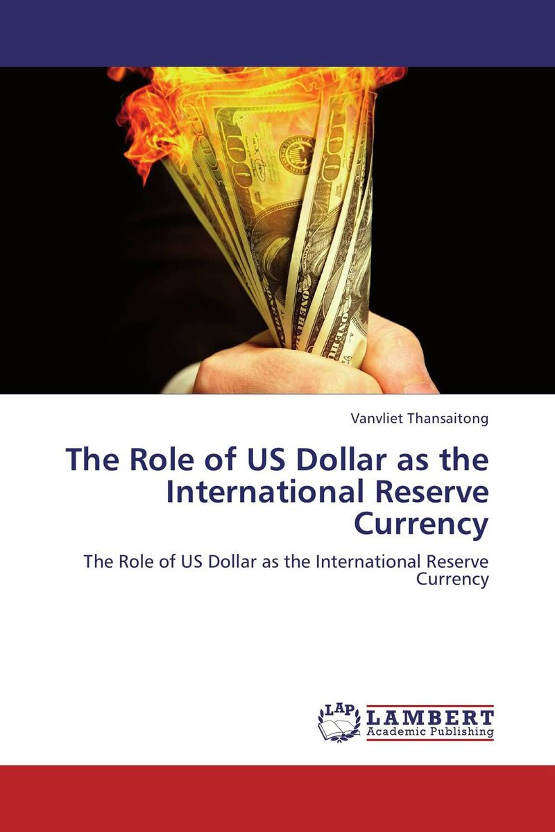 The Role of US Dollar   as the International Reserve Currency the role of us dollar as the international reserve currency