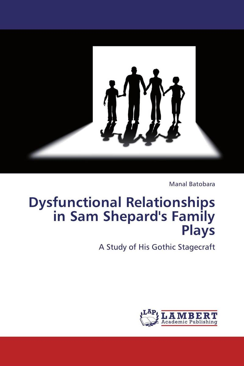 Dysfunctional Relationships in Sam Shepard's Family Plays the theme of familial disintegration in select plays of sam shepard
