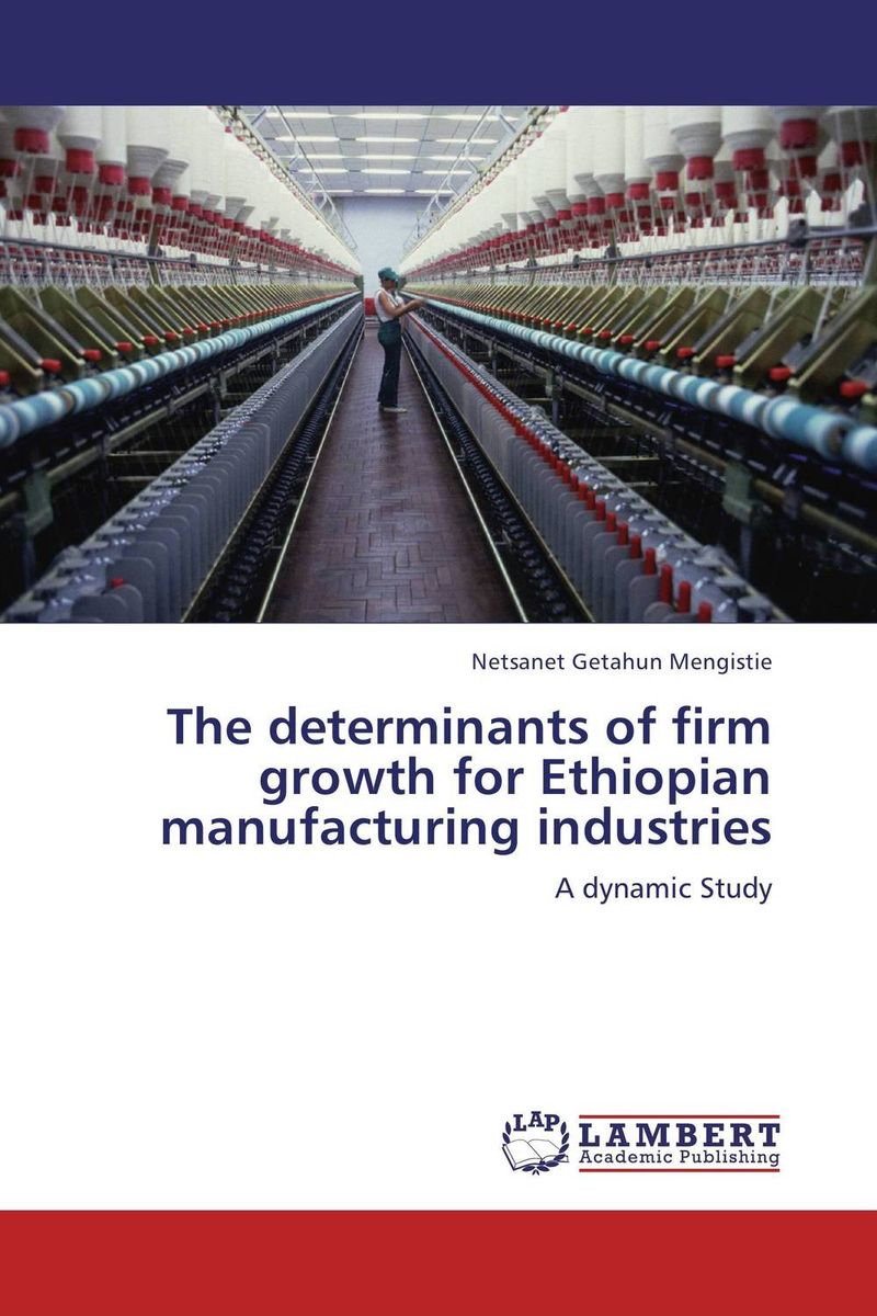 The determinants of firm growth for Ethiopian manufacturing industries amare matebu daniel kitaw and carlo rafele productivity improvement in ethiopian manufacturing firms