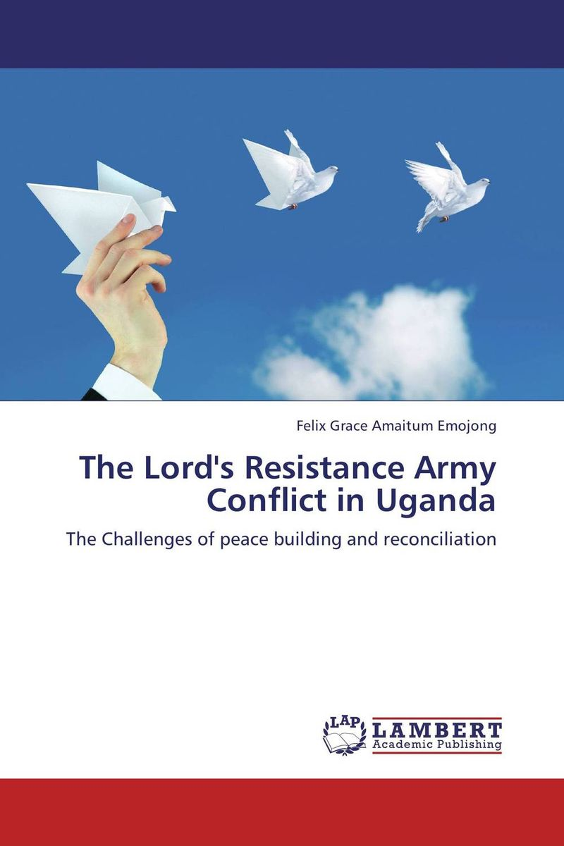 The Lord's Resistance Army Conflict in Uganda democracy and dictatorship in uganda a politics of dispensation