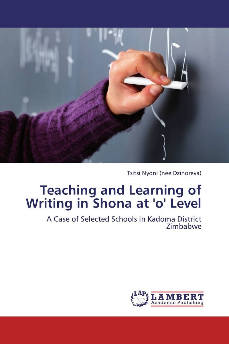 Teaching and Learning of Writing in Shona at 'o' Level exploring issues in teaching writing in esl at secondary school level