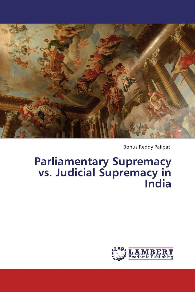 Parliamentary Supremacy vs. Judicial Supremacy in India india the constitution of india
