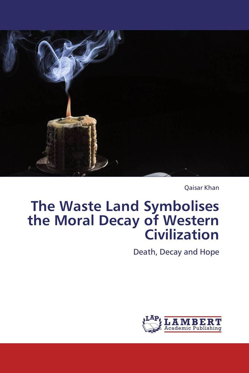 The Waste  Land Symbolises the Moral Decay of Western Civilization waste land and other poems