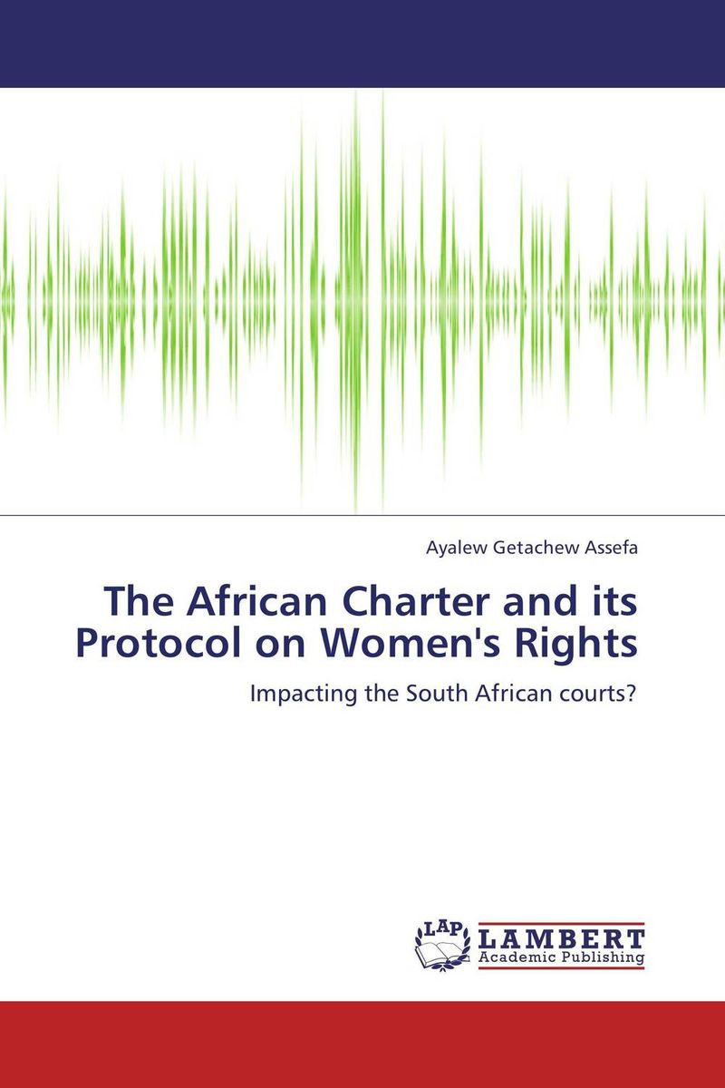 The African Charter and its Protocol on Women's Rights documents of the african commission on human and peoples rights volume ii 1999 2007