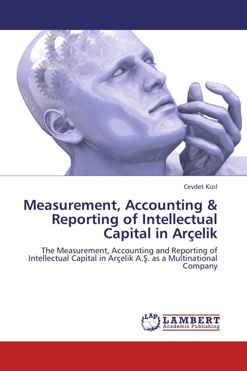 Measurement, Accounting & Reporting of Intellectual Capital in Arcelik perspectives on intellectual capital multidisciplinary insights into management measurement and reporting