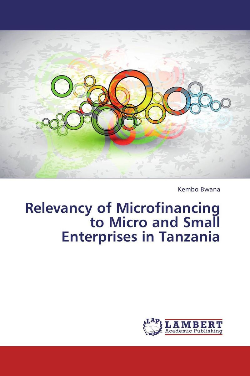 Relevancy of Microfinancing to Micro and Small Enterprises in Tanzania john dearie where the jobs are entrepreneurship and the soul of the american economy