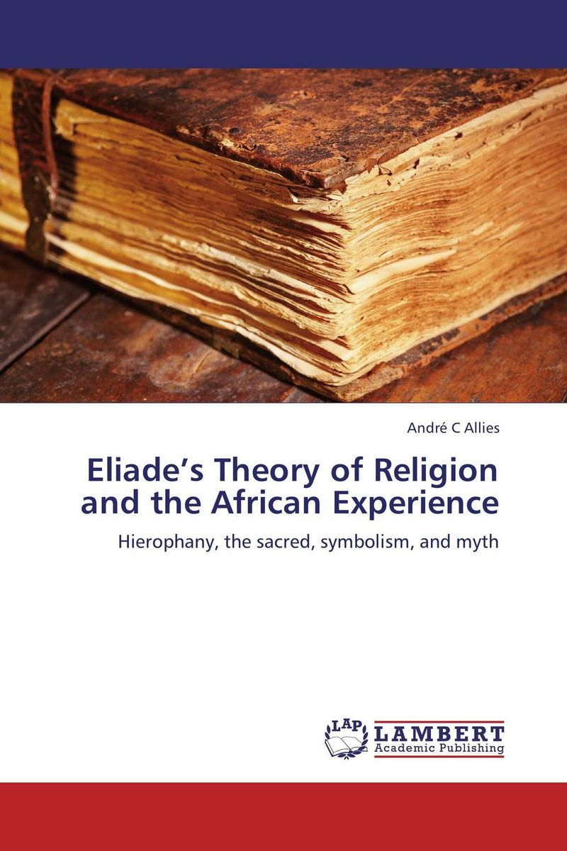 Eliade's Theory of Religion and the African Experience phillip d mazambara the vitality of african indigenous religion