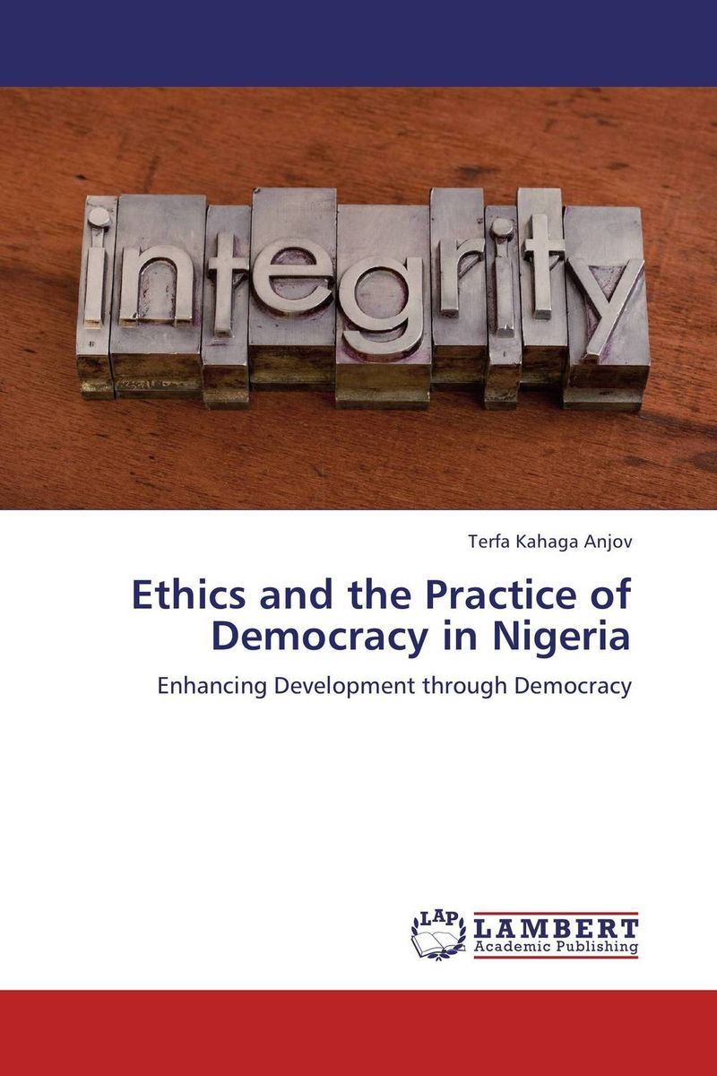 Ethics and the Practice of Democracy in Nigeria roadmap to nigerian democracy issues and challenges