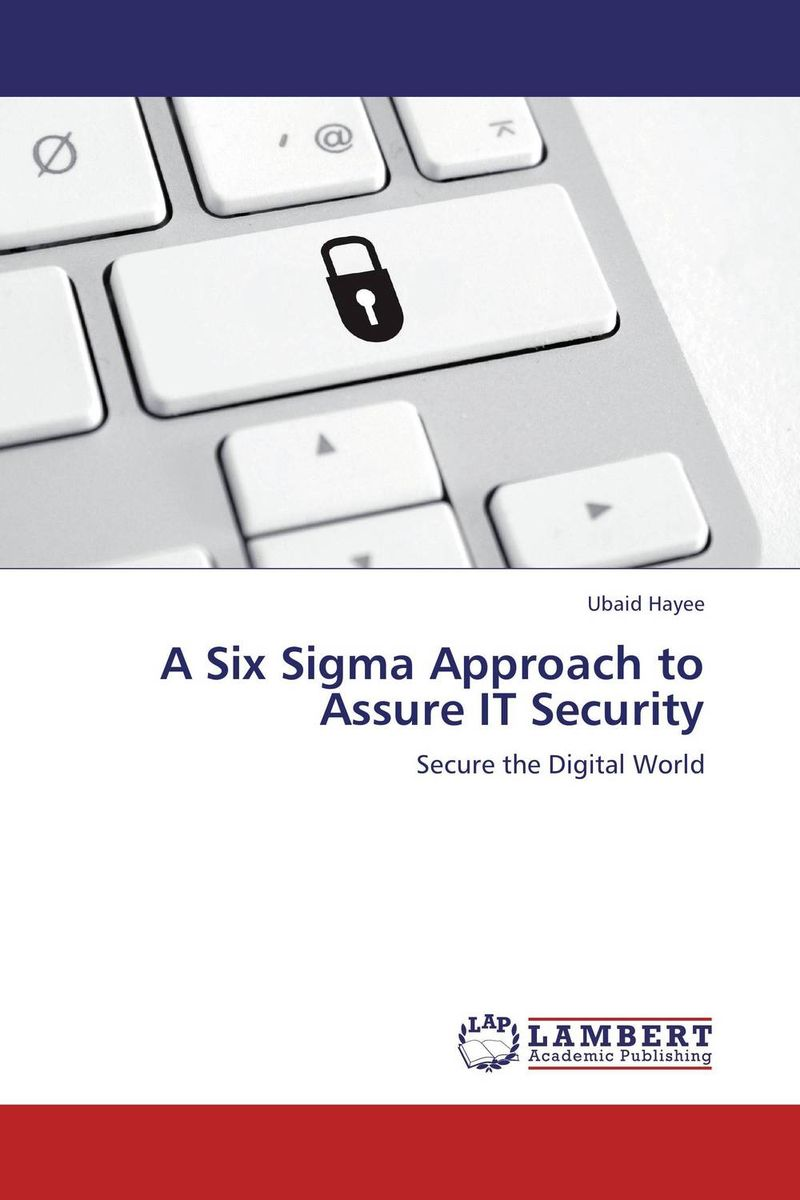 A Six Sigma Approach to Assure IT Security a comprehensive guide to valuate it and it security investments