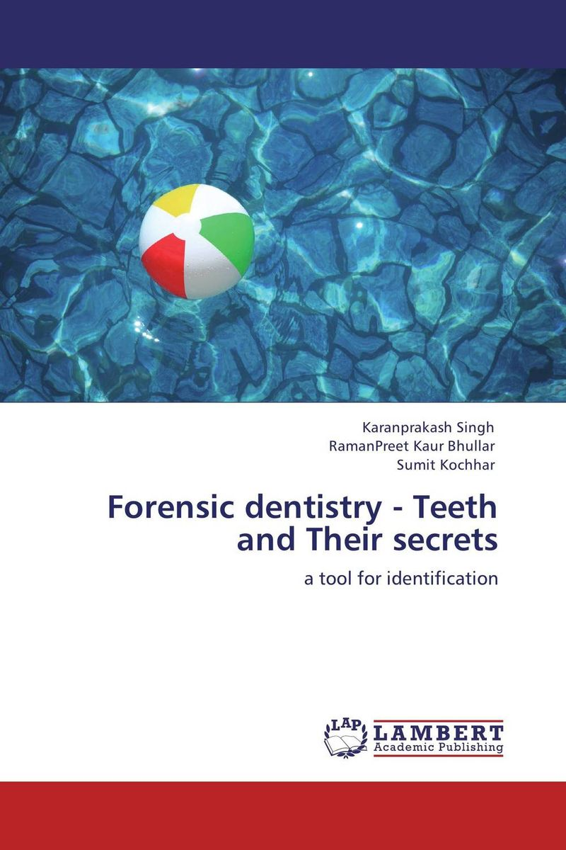 Forensic dentistry - Teeth and Their secrets karanprakash singh ramanpreet kaur bhullar and sumit kochhar forensic dentistry teeth and their secrets