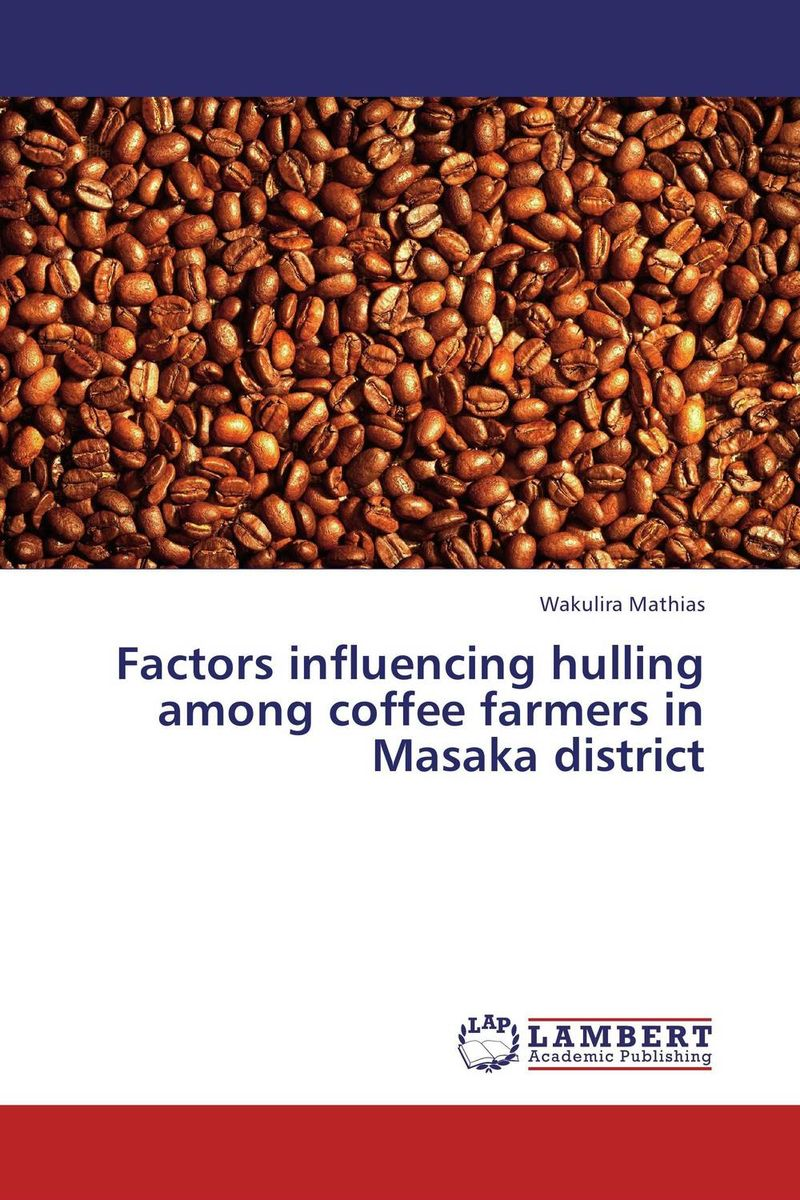 Factors influencing hulling among coffee farmers in Masaka district the story of coffee